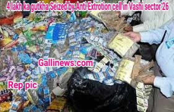 4 lakh ka gutkha Seized by Anti Extrotion cell in Vashi sector 26