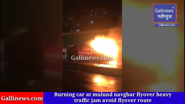 Burning car at mulund navghar flyover heavy traffic jam avoid flyover route