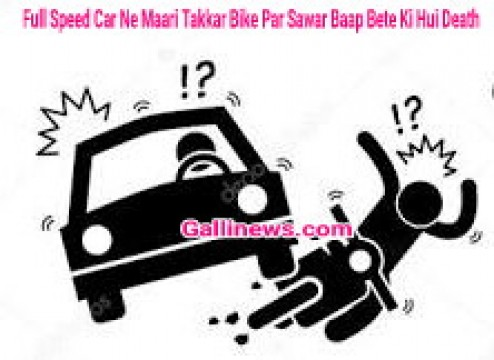 Full Speed Car Ne Maari Takkar Bike Par Sawar Baap Bete Ki Hui Death