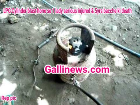 LPG Cylinder blast hone se 1 lady seriously injured & 5yrs bacche ki death