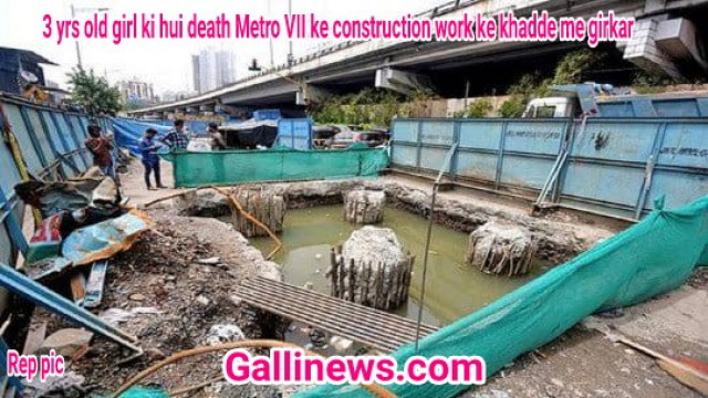 3 yrs old girl ki hui death Metro VII ke construction work ke khadde me girkar